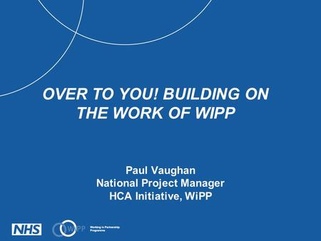 Paul Vaughan National Project Manager HCA Initiative, WiPP OVER TO YOU! BUILDING ON THE WORK OF WIPP.