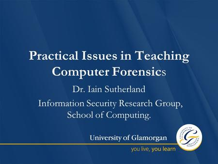 Practical Issues in Teaching Computer Forensics Dr. Iain Sutherland Information Security Research Group, School of Computing.