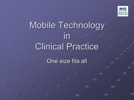 Mobile Technology in Clinical Practice One size fits all.