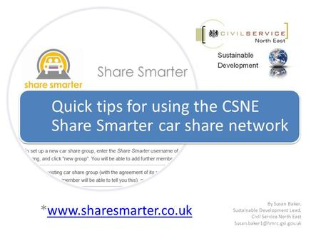 *www.sharesmarter.co.ukwww.sharesmarter.co.uk Quick tips for using the CSNE Share Smarter car share network By Susan Baker, Sustainable Development Lead,