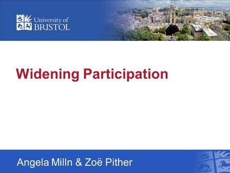 Widening Participation Angela Milln & Zoë Pither.