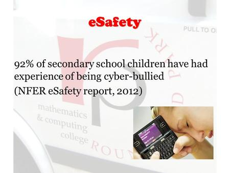 ESafety 92% of secondary school children have had experience of being cyber-bullied (NFER eSafety report, 2012)