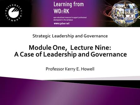 Module One, Lecture Nine: A Case of Leadership and Governance Professor Kerry E. Howell.