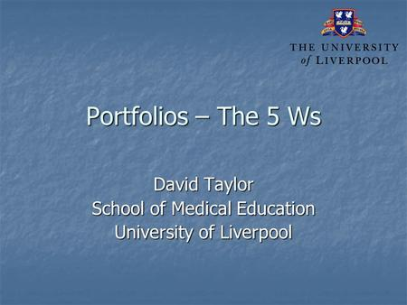Portfolios – The 5 Ws David Taylor School of Medical Education University of Liverpool.