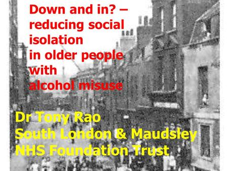 Down and in? – reducing social isolation in older people with alcohol misuse Dr Tony Rao South London & Maudsley NHS Foundation Trust.