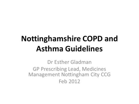 Nottinghamshire COPD and Asthma Guidelines Dr Esther Gladman GP Prescribing Lead, Medicines Management Nottingham City CCG Feb 2012.
