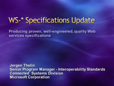 Jorgen Thelin Senior Program Manager - Interoperability Standards Connected Systems Division Microsoft Corporation Producing proven, well-engineered, quality.