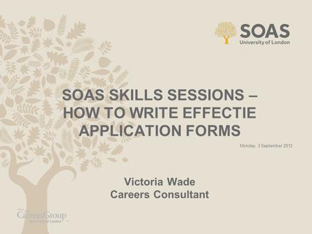 SOAS SKILLS SESSIONS – HOW TO WRITE EFFECTIE APPLICATION FORMS Victoria Wade Careers Consultant Monday, 3 September 2012.
