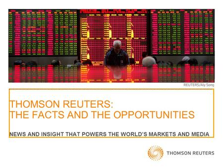 THOMSON REUTERS: THE FACTS AND THE OPPORTUNITIES NEWS AND INSIGHT THAT POWERS THE WORLD'S MARKETS AND MEDIA.