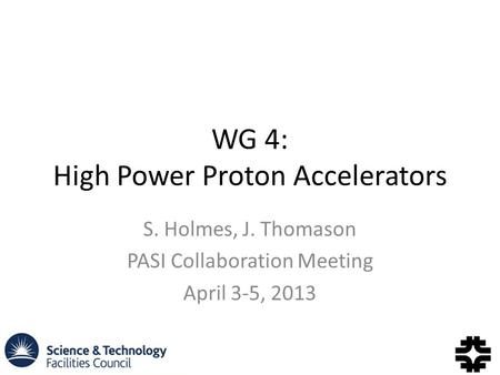 WG 4: High Power Proton Accelerators S. Holmes, J. Thomason PASI Collaboration Meeting April 3-5, 2013.