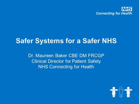 Safer Systems for a Safer NHS Dr. Maureen Baker CBE DM FRCGP Clinical Director for Patient Safety NHS Connecting for Health.