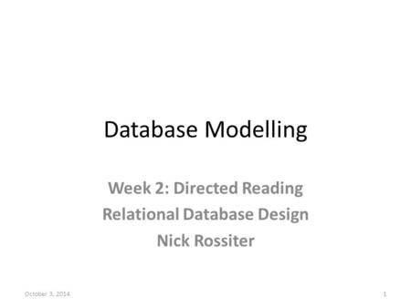 Database Modelling Week 2: Directed Reading Relational Database Design Nick Rossiter October 3, 20141.