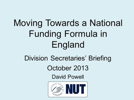 Moving Towards a National Funding Formula in England Division Secretaries' Briefing October 2013 David Powell.