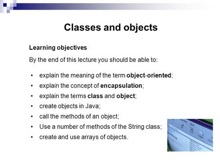 Classes and objects Learning objectives By the end of this lecture you should be able to: explain the meaning of the term object-oriented; explain the.