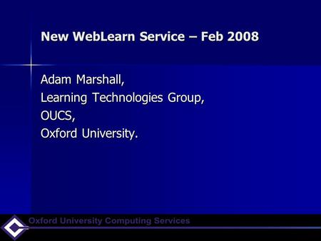 New WebLearn Service – Feb 2008 Adam Marshall, Learning Technologies Group, OUCS, Oxford University.