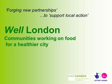 'Forging new partnerships' …to 'support local action' Well London Communities working on food for a healthier city.