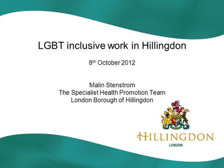 LGBT inclusive work in Hillingdon 8 th October 2012 Malin Stenstrom The Specialist Health Promotion Team London Borough of Hillingdon.