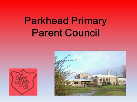 Parkhead Primary Parent Council. Parkhead Primary believes that real education for a child comes about as a result of the partnership between home and.