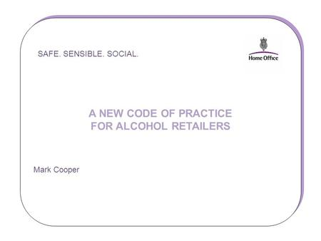 SAFE. SENSIBLE. SOCIAL. A NEW CODE OF PRACTICE FOR ALCOHOL RETAILERS Mark Cooper SAFE. SENSIBLE. SOCIAL. A NEW CODE OF PRACTICE FOR ALCOHOL RETAILERS Mark.