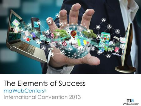 The Elements of Success maWebCenters ® International Convention 2013.