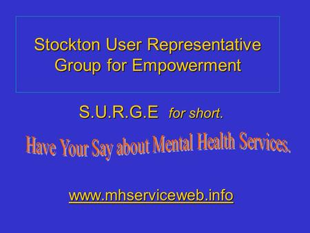 Stockton User Representative Group for Empowerment S.U.R.G.E for short. www.mhservicewww.mhserviceweb.info www.mhservice.