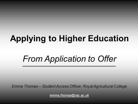 Applying to Higher Education From Application to Offer Emma Thomas – Student Access Officer, Royal Agricultural College