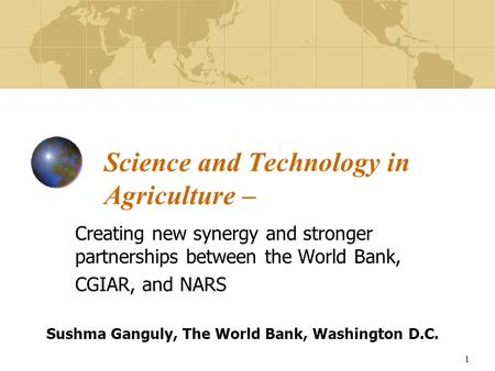 1 Science and Technology in Agriculture – Creating new synergy and stronger partnerships between the World Bank, CGIAR, and NARS Sushma Ganguly, The World.