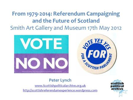 From 1979-2014: Referendum Campaigning and the Future of Scotland Smith Art Gallery and Museum 17th May 2012 Peter Lynch www.Scottishpoliticalarchive.org.uk.