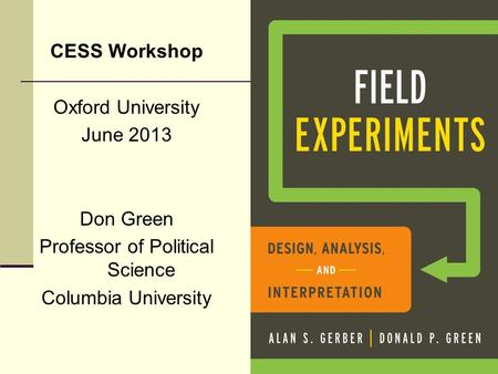 CESS Workshop Oxford University June 2013 Don Green Professor of Political Science Columbia University.