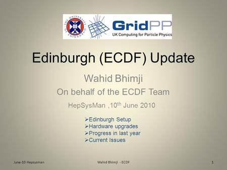 Edinburgh (ECDF) Update Wahid Bhimji On behalf of the ECDF Team HepSysMan,10 th June 2010 June-10 Hepsysman1Wahid Bhimji - ECDF  Edinburgh Setup  Hardware.