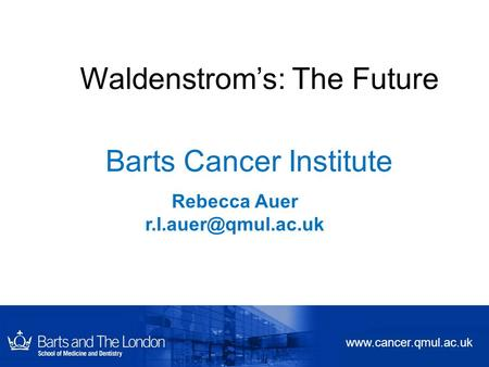 Barts Cancer Institute Rebecca Auer  Waldenstrom's: The Future.