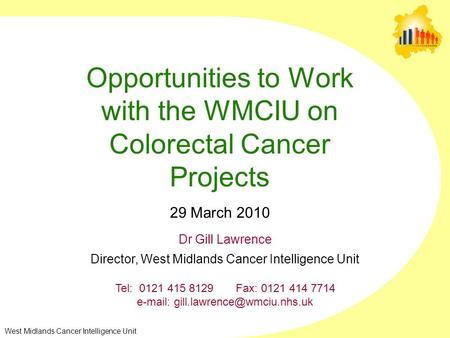 West Midlands Cancer Intelligence Unit Opportunities to Work with the WMCIU on Colorectal Cancer Projects 29 March 2010 Dr Gill Lawrence Director, West.