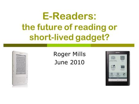 E-Readers: the future of reading or short-lived gadget? Roger Mills June 2010.