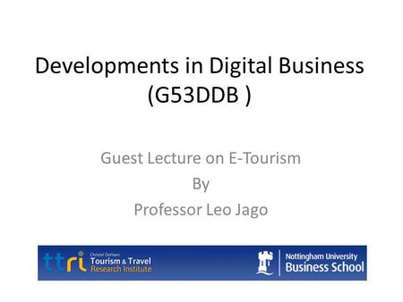 Developments in Digital Business (G53DDB ) Guest Lecture on E-Tourism By Professor Leo Jago.
