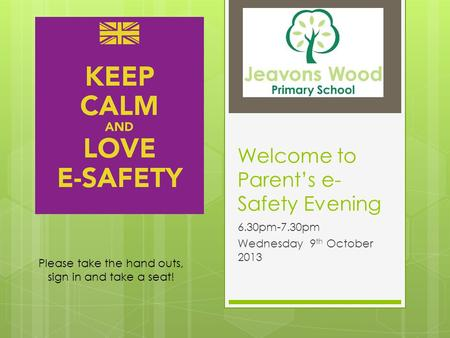 Welcome to Parent's e- Safety Evening 6.30pm-7.30pm Wednesday 9 th October 2013 Please take the hand outs, sign in and take a seat!