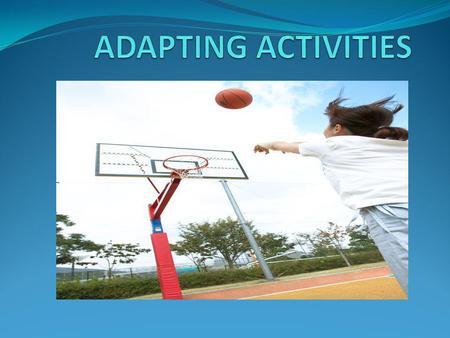 ADAPTATION Activities can be adapted in many ways. Can you think of any? 1. Changes can be made to the rules 2. Changes can be made to the equipment 3.