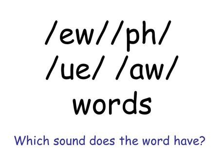 Which sound does the word have? /ew//ph/ /ue/ /aw/ words.