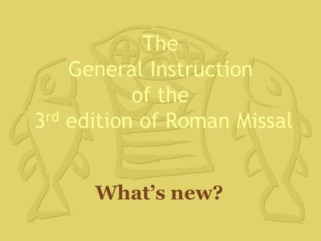 The General Instruction of the 3 rd edition of Roman Missal What's new?
