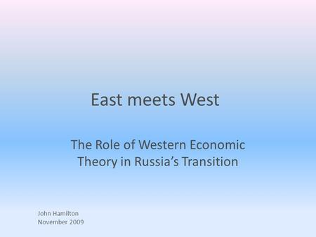 East meets West The Role of Western Economic Theory in Russia's Transition John Hamilton November 2009.