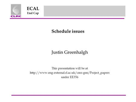 ECAL End Cap Schedule issues Justin Greenhalgh This presentation will be at  under EE356.