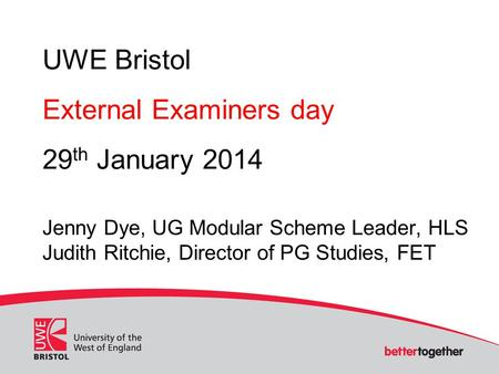 UWE Bristol External Examiners day 29 th January 2014 Jenny Dye, UG Modular Scheme Leader, HLS Judith Ritchie, Director of PG Studies, FET.