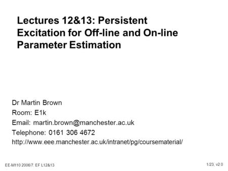 EE-M110 2006/7: EF L12&13 1/23, v2.0 Lectures 12&13: Persistent Excitation for Off-line and On-line Parameter Estimation Dr Martin Brown Room: E1k Email: