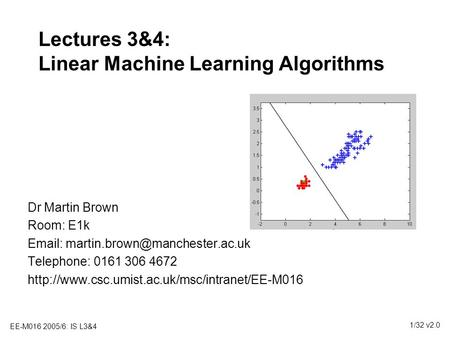 EE-M016 2005/6: IS L3&4 1/32 v2.0 Lectures 3&4: Linear Machine Learning Algorithms Dr Martin Brown Room: E1k   Telephone: