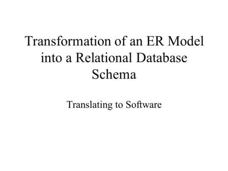 Transformation of an ER Model into a Relational Database Schema Translating to Software.