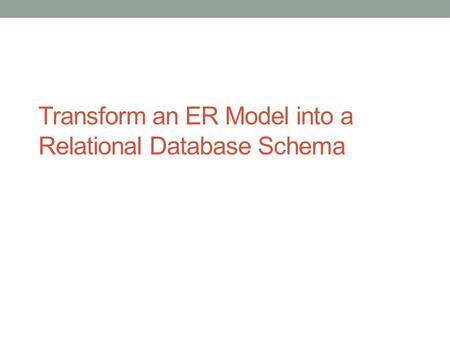 Transform an ER Model into a Relational Database Schema.