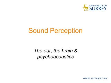 Sound Perception The ear, the brain & psychoacoustics.