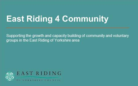 East Riding 4 Community Supporting the growth and capacity building of community and voluntary groups in the East Riding of Yorkshire area.