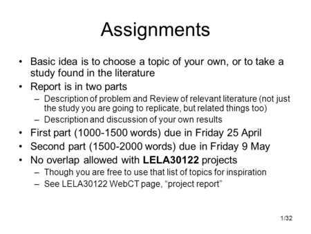 1/32 Assignments Basic idea is to choose a topic of your own, or to take a study found in the literature Report is in two parts –Description of problem.