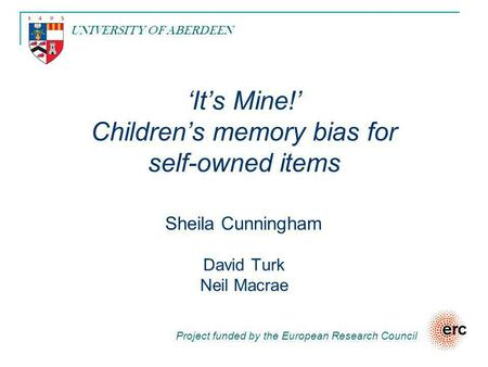 'It's Mine!' Children's memory bias for self-owned items Sheila Cunningham David Turk Neil Macrae Project funded by the European Research Council UNIVERSITY.