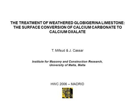 THE TREATMENT OF WEATHERED GLOBIGERINA LIMESTONE: THE SURFACE CONVERSION OF CALCIUM CARBONATE TO CALCIUM OXALATE T. Mifsud & J. Cassar Institute for Masonry.